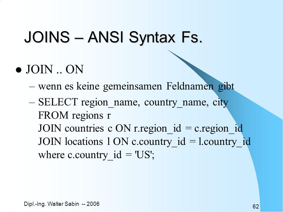 Dipl.-Ing. Walter Sabin -- 2006 62 JOINS – ANSI Syntax Fs. JOIN.. ON –wenn es keine gemeinsamen Feldnamen gibt –SELECT region_name, country_name, city