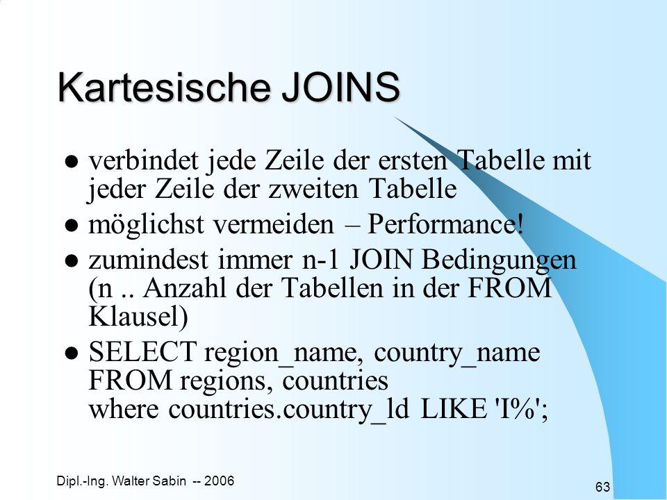 Dipl.-Ing. Walter Sabin -- 2006 63 Kartesische JOINS verbindet jede Zeile der ersten Tabelle mit jeder Zeile der zweiten Tabelle möglichst vermeiden –