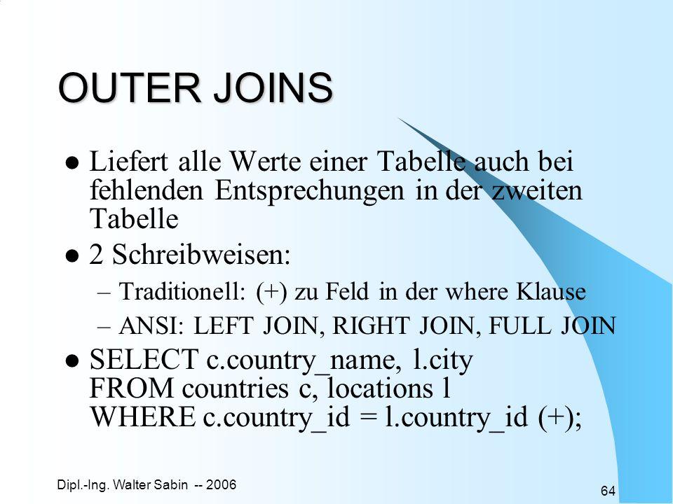 Dipl.-Ing. Walter Sabin -- 2006 64 OUTER JOINS Liefert alle Werte einer Tabelle auch bei fehlenden Entsprechungen in der zweiten Tabelle 2 Schreibweis