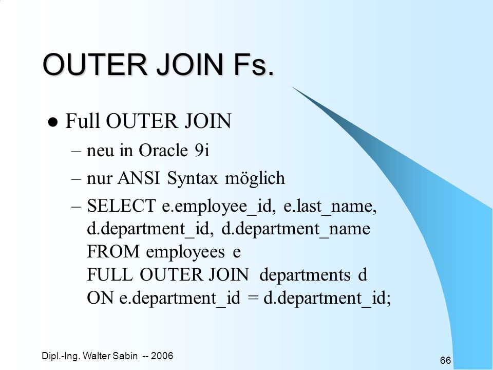 Dipl.-Ing. Walter Sabin -- 2006 66 OUTER JOIN Fs. Full OUTER JOIN –neu in Oracle 9i –nur ANSI Syntax möglich –SELECT e.employee_id, e.last_name, d.dep