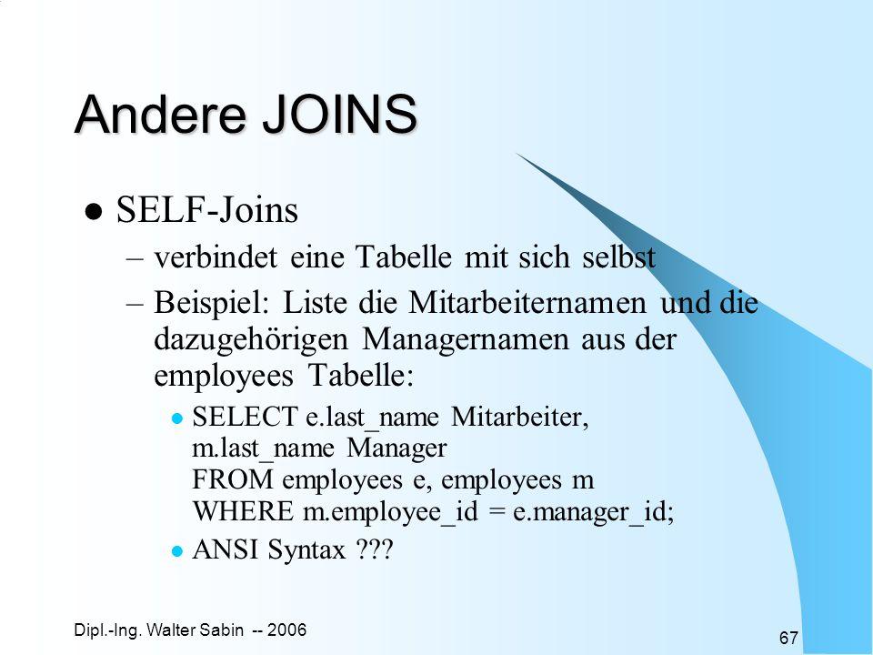 Dipl.-Ing. Walter Sabin -- 2006 67 Andere JOINS SELF-Joins –verbindet eine Tabelle mit sich selbst –Beispiel: Liste die Mitarbeiternamen und die dazug