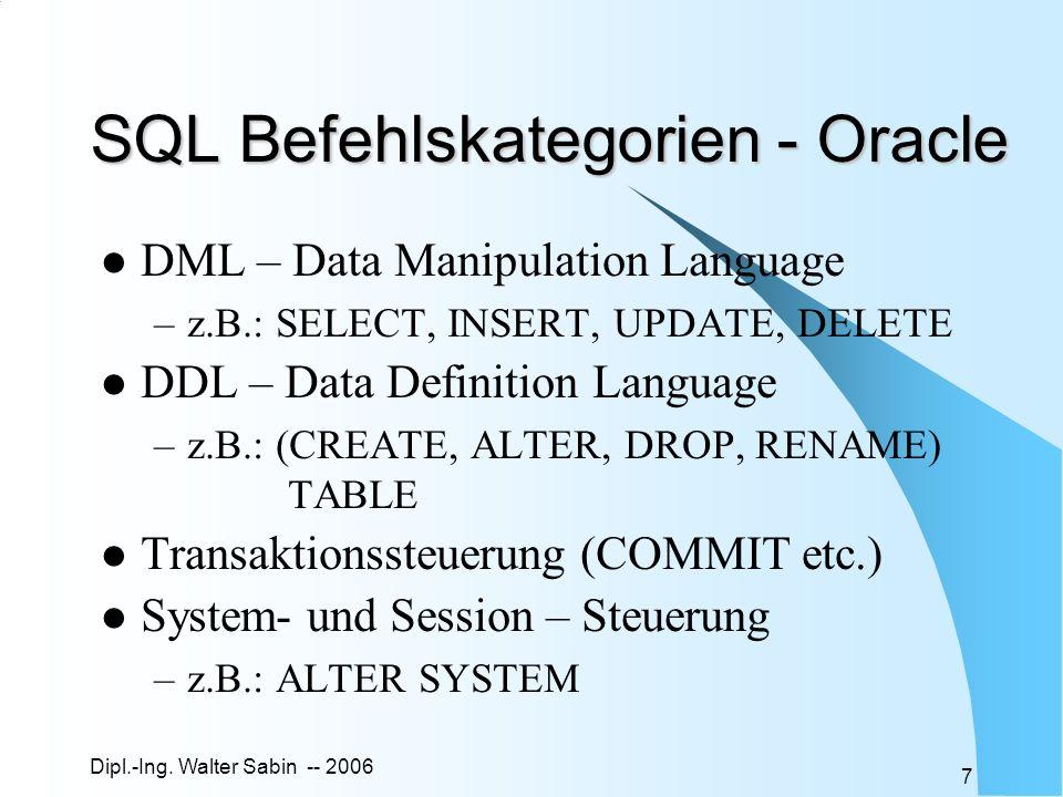 Dipl.-Ing. Walter Sabin -- 2006 7 SQL Befehlskategorien - Oracle DML – Data Manipulation Language –z.B.: SELECT, INSERT, UPDATE, DELETE DDL – Data Def