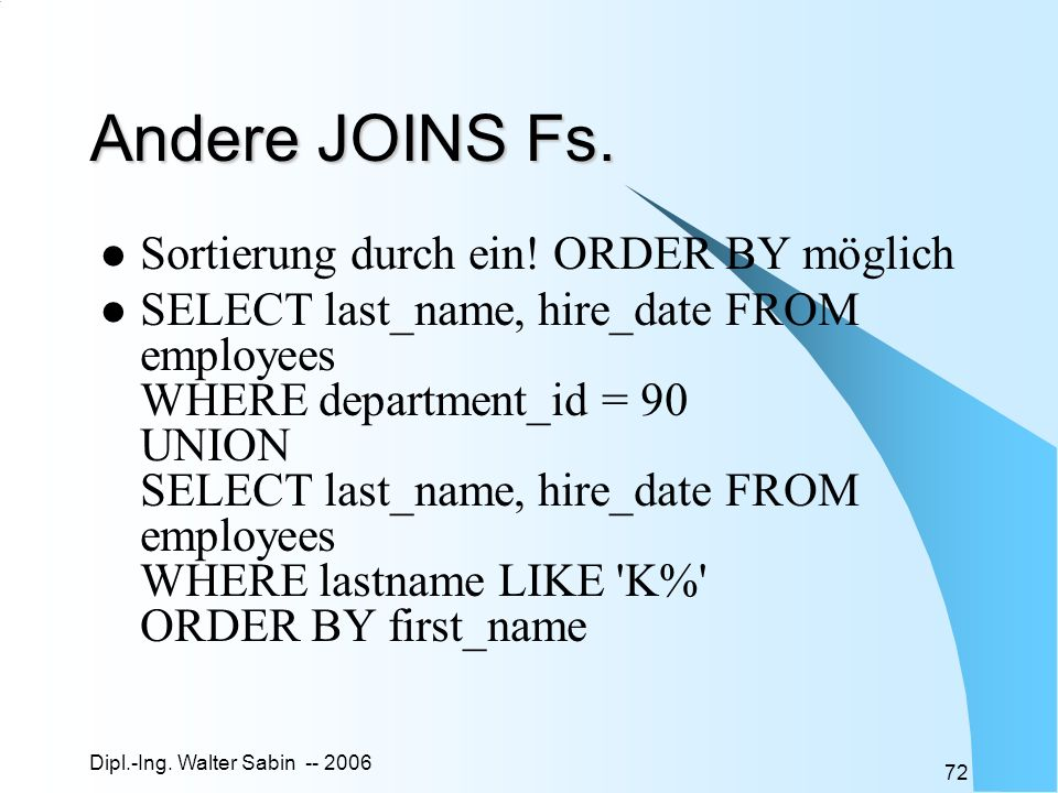Dipl.-Ing. Walter Sabin -- 2006 72 Andere JOINS Fs. Sortierung durch ein! ORDER BY möglich SELECT last_name, hire_date FROM employees WHERE department