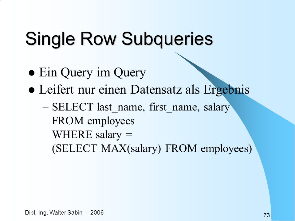 Dipl.-Ing. Walter Sabin -- 2006 73 Single Row Subqueries Ein Query im Query Leifert nur einen Datensatz als Ergebnis –SELECT last_name, first_name, sa