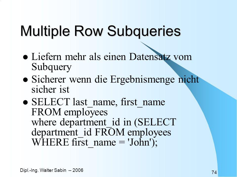 Dipl.-Ing. Walter Sabin -- 2006 74 Multiple Row Subqueries Liefern mehr als einen Datensatz vom Subquery Sicherer wenn die Ergebnismenge nicht sicher