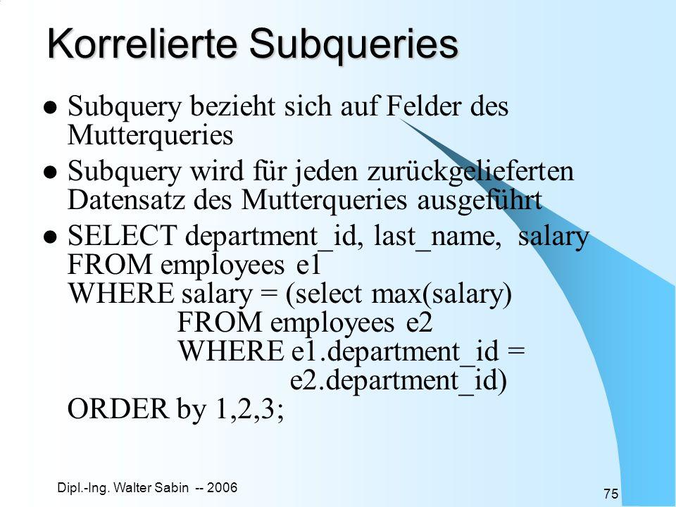 Dipl.-Ing. Walter Sabin -- 2006 75 Korrelierte Subqueries Subquery bezieht sich auf Felder des Mutterqueries Subquery wird für jeden zurückgelieferten
