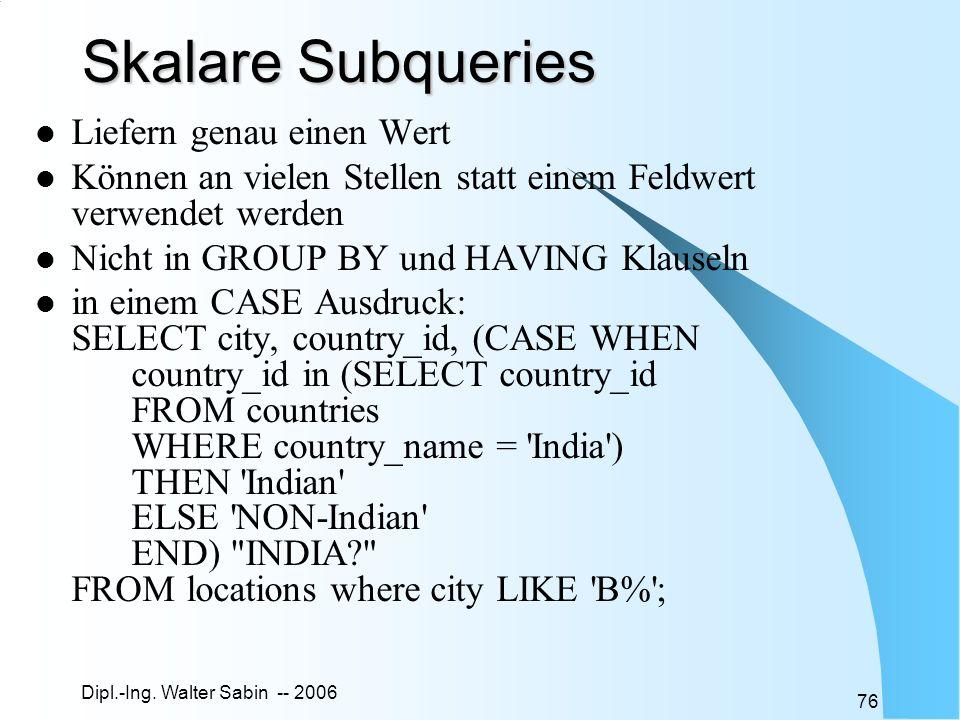 Dipl.-Ing. Walter Sabin -- 2006 76 Skalare Subqueries Liefern genau einen Wert Können an vielen Stellen statt einem Feldwert verwendet werden Nicht in