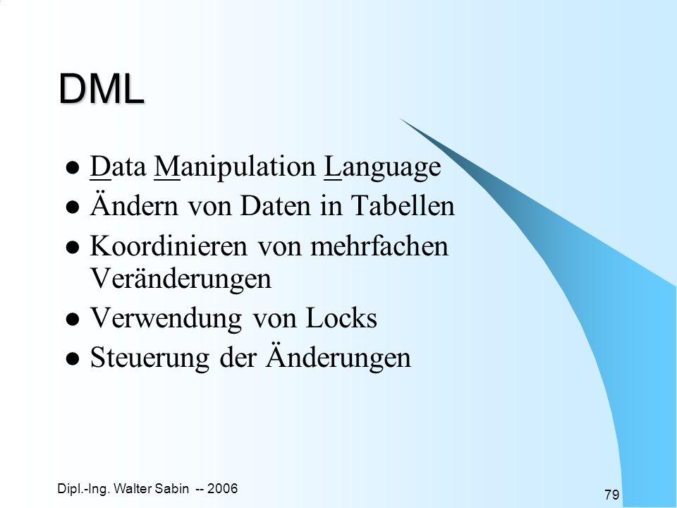 Dipl.-Ing. Walter Sabin -- 2006 79 DML Data Manipulation Language Ändern von Daten in Tabellen Koordinieren von mehrfachen Veränderungen Verwendung vo