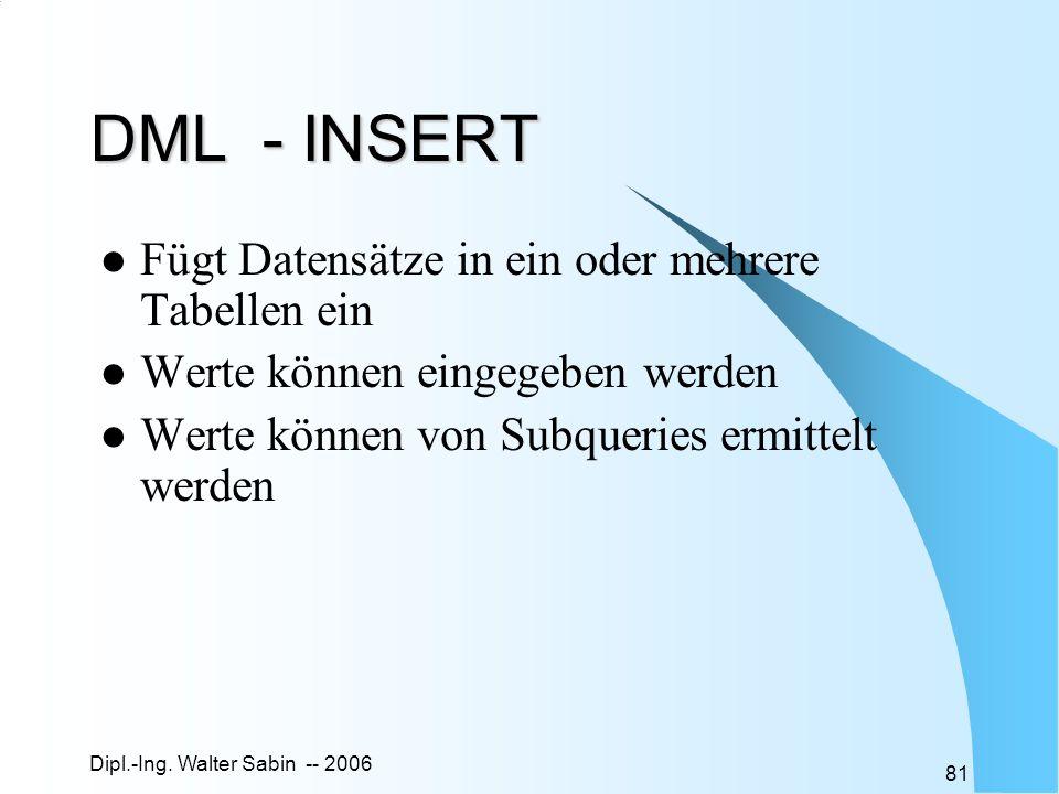 Dipl.-Ing. Walter Sabin -- 2006 81 DML - INSERT Fügt Datensätze in ein oder mehrere Tabellen ein Werte können eingegeben werden Werte können von Subqu