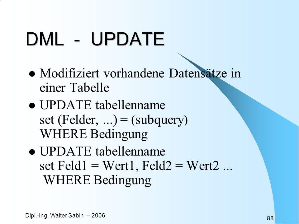 Dipl.-Ing. Walter Sabin -- 2006 88 DML - UPDATE Modifiziert vorhandene Datensätze in einer Tabelle UPDATE tabellenname set (Felder,...) = (subquery) W