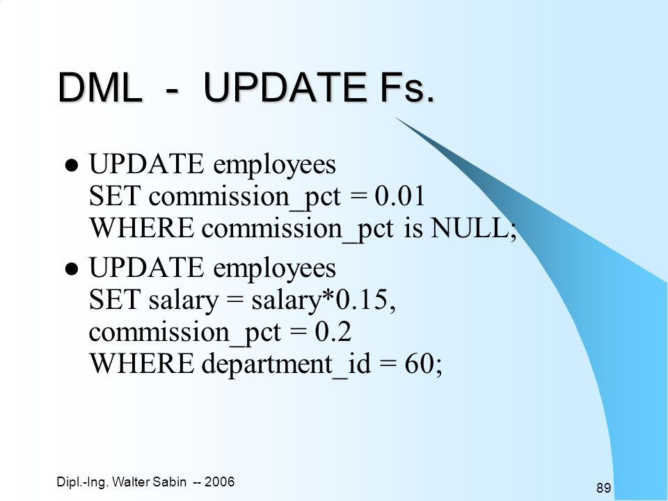 Dipl.-Ing. Walter Sabin -- 2006 89 DML - UPDATE Fs. UPDATE employees SET commission_pct = 0.01 WHERE commission_pct is NULL; UPDATE employees SET sala