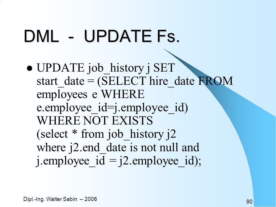 Dipl.-Ing. Walter Sabin -- 2006 90 DML - UPDATE Fs. UPDATE job_history j SET start_date = (SELECT hire_date FROM employees e WHERE e.employee_id=j.emp