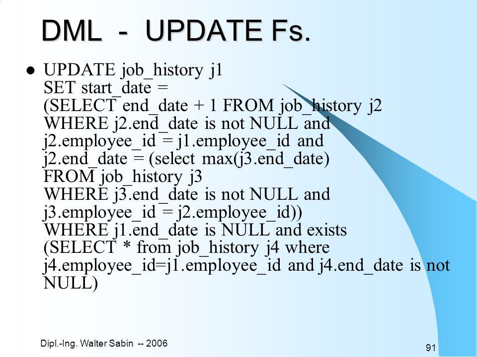 Dipl.-Ing. Walter Sabin -- 2006 91 DML - UPDATE Fs. UPDATE job_history j1 SET start_date = (SELECT end_date + 1 FROM job_history j2 WHERE j2.end_date