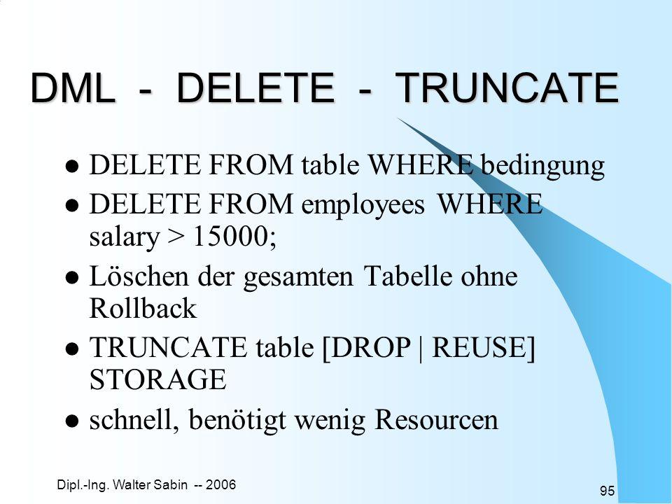 Dipl.-Ing. Walter Sabin -- 2006 95 DML - DELETE - TRUNCATE DELETE FROM table WHERE bedingung DELETE FROM employees WHERE salary > 15000; Löschen der g