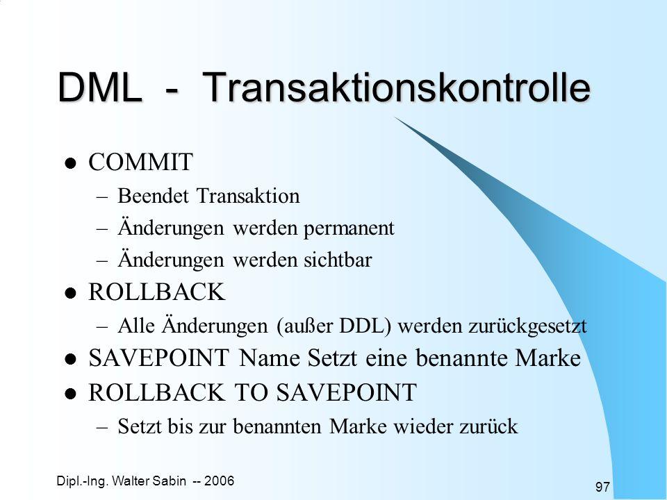 Dipl.-Ing. Walter Sabin -- 2006 97 DML - Transaktionskontrolle COMMIT –Beendet Transaktion –Änderungen werden permanent –Änderungen werden sichtbar RO