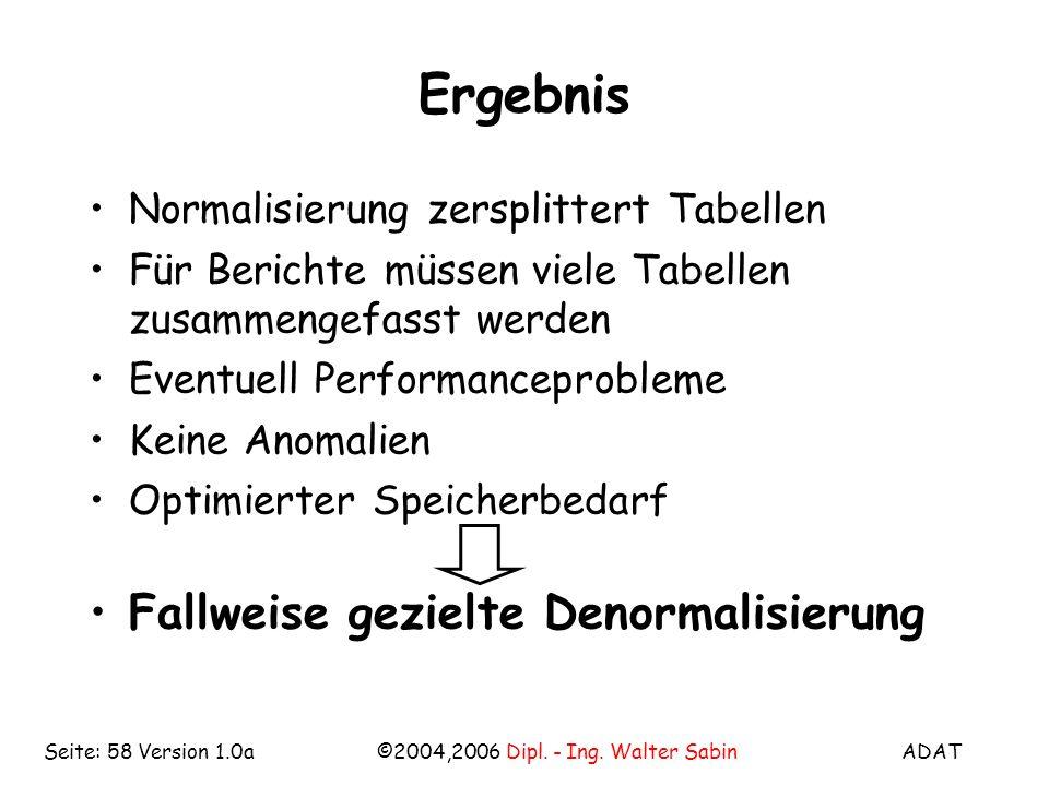 ADAT©2004,2006 Dipl. - Ing. Walter SabinSeite: 58 Version 1.0a Ergebnis Normalisierung zersplittert Tabellen Für Berichte müssen viele Tabellen zusamm