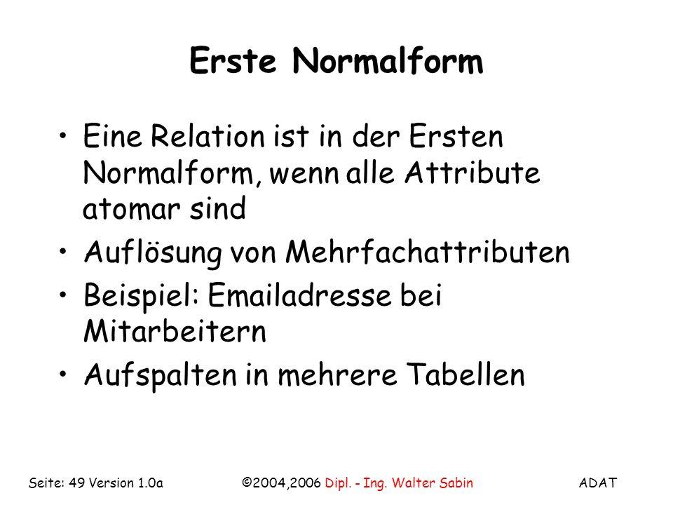 ADAT©2004,2006 Dipl. - Ing. Walter SabinSeite: 49 Version 1.0a Erste Normalform Eine Relation ist in der Ersten Normalform, wenn alle Attribute atomar