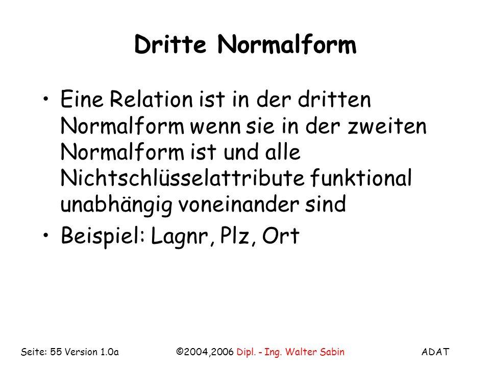 ADAT©2004,2006 Dipl. - Ing. Walter SabinSeite: 55 Version 1.0a Dritte Normalform Eine Relation ist in der dritten Normalform wenn sie in der zweiten N