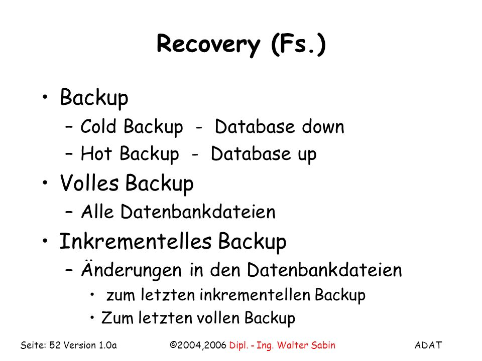 ADAT©2004,2006 Dipl. - Ing. Walter SabinSeite: 52 Version 1.0a Recovery (Fs.) Backup –Cold Backup - Database down –Hot Backup - Database up Volles Bac