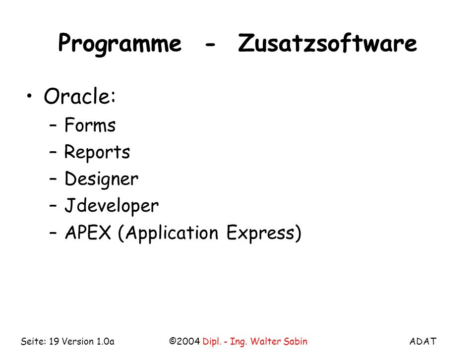 ADAT©2004 Dipl. - Ing. Walter SabinSeite: 19 Version 1.0a Programme - Zusatzsoftware Oracle: –Forms –Reports –Designer –Jdeveloper –APEX (Application