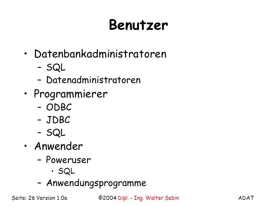 ADAT©2004 Dipl. - Ing. Walter SabinSeite: 26 Version 1.0a Benutzer Datenbankadministratoren –SQL –Datenadministratoren Programmierer –ODBC –JDBC –SQL