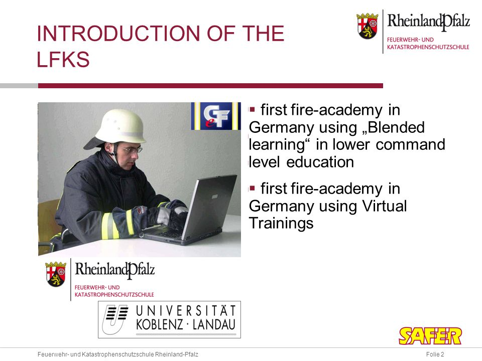 Folie 2Feuerwehr- und Katastrophenschutzschule Rheinland-Pfalz INTRODUCTION OF THE LFKS 250 courses/year 6.000 students/year 95% volunteers high practical relevance first fire-academy in Germany using Blended learning in lower command level education first fire-academy in Germany using Virtual Trainings