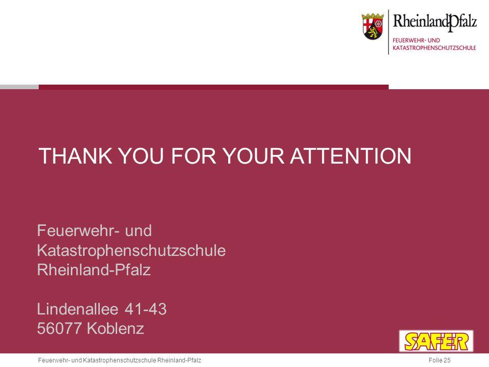 Folie 25 Feuerwehr- und Katastrophenschutzschule Rheinland-Pfalz THANK YOU FOR YOUR ATTENTION Feuerwehr- und Katastrophenschutzschule Rheinland-Pfalz Lindenallee 41-43 56077 Koblenz