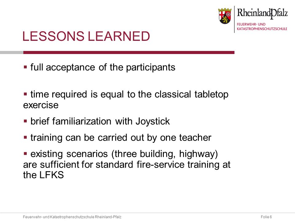 Folie 6Feuerwehr- und Katastrophenschutzschule Rheinland-Pfalz LESSONS LEARNED full acceptance of the participants time required is equal to the classical tabletop exercise brief familiarization with Joystick training can be carried out by one teacher existing scenarios (three building, highway) are sufficient for standard fire-service training at the LFKS