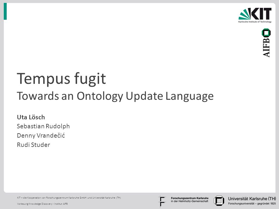 KIT – die Kooperation von Forschungszentrum Karlsruhe GmbH und Universität Karlsruhe (TH) Vorlesung Knowledge Discovery - Institut AIFB Tempus fugit Towards an Ontology Update Language Uta Lösch Sebastian Rudolph Denny Vrandečić Rudi Studer TexPoint fonts used in EMF.