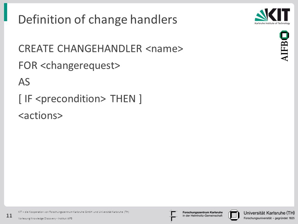 KIT – die Kooperation von Forschungszentrum Karlsruhe GmbH und Universität Karlsruhe (TH) Definition of change handlers CREATE CHANGEHANDLER FOR AS [ IF THEN ] Vorlesung Knowledge Discovery - Institut AIFB 11