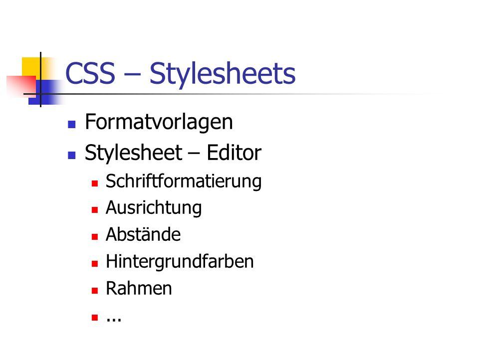 CSS – Stylesheets Formatvorlagen Stylesheet – Editor Schriftformatierung Ausrichtung Abstände Hintergrundfarben Rahmen...