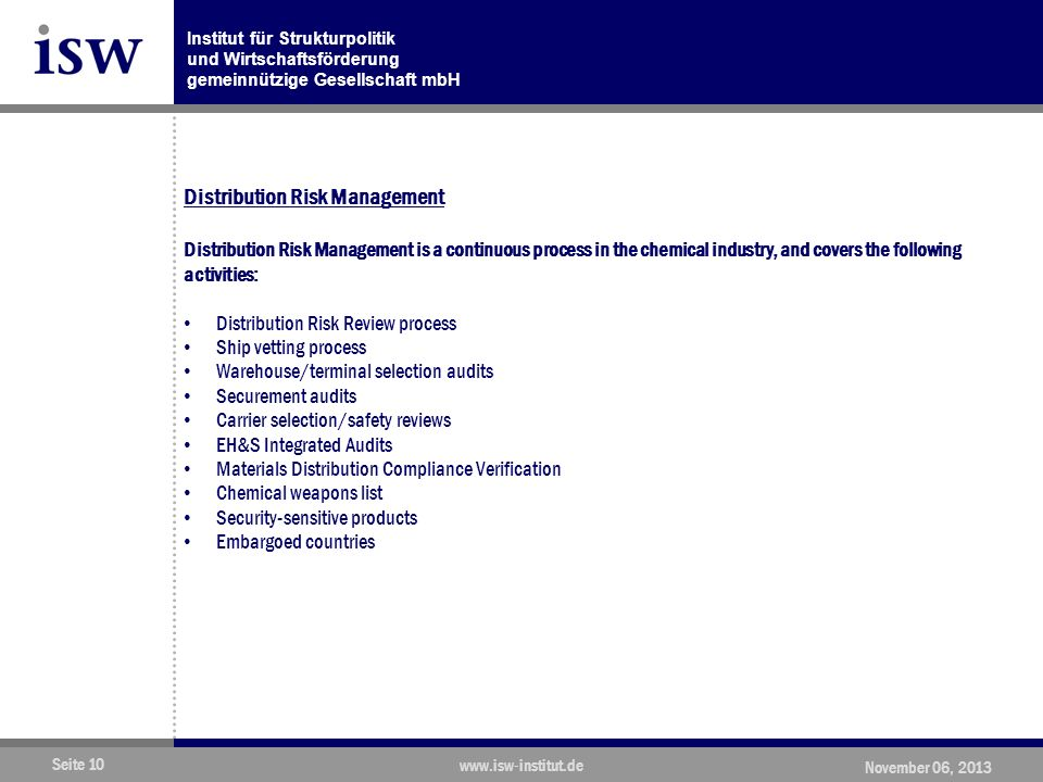 Institut für Strukturpolitik und Wirtschaftsförderung gemeinnützige Gesellschaft mbH Seite 10 www.isw-institut.de November 06, 2013 Distribution Risk Management Distribution Risk Management is a continuous process in the chemical industry, and covers the following activities: Distribution Risk Review process Ship vetting process Warehouse/terminal selection audits Securement audits Carrier selection/safety reviews EH&S Integrated Audits Materials Distribution Compliance Verification Chemical weapons list Security-sensitive products Embargoed countries
