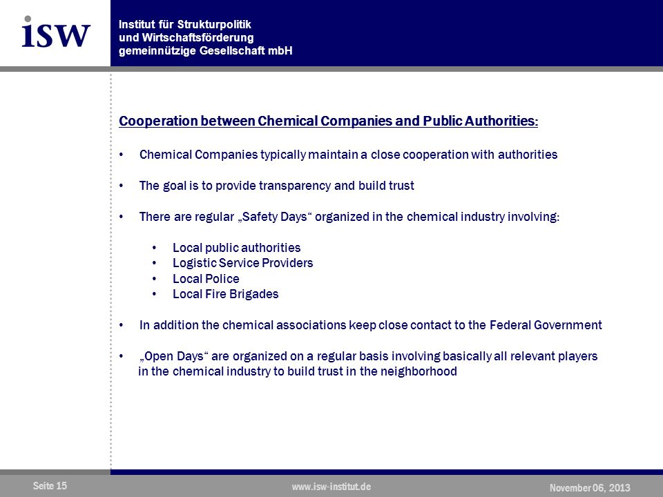 Institut für Strukturpolitik und Wirtschaftsförderung gemeinnützige Gesellschaft mbH Seite 15 www.isw-institut.de November 06, 2013 Cooperation between Chemical Companies and Public Authorities: Chemical Companies typically maintain a close cooperation with authorities The goal is to provide transparency and build trust There are regular Safety Days organized in the chemical industry involving: Local public authorities Logistic Service Providers Local Police Local Fire Brigades In addition the chemical associations keep close contact to the Federal Government Open Days are organized on a regular basis involving basically all relevant players in the chemical industry to build trust in the neighborhood