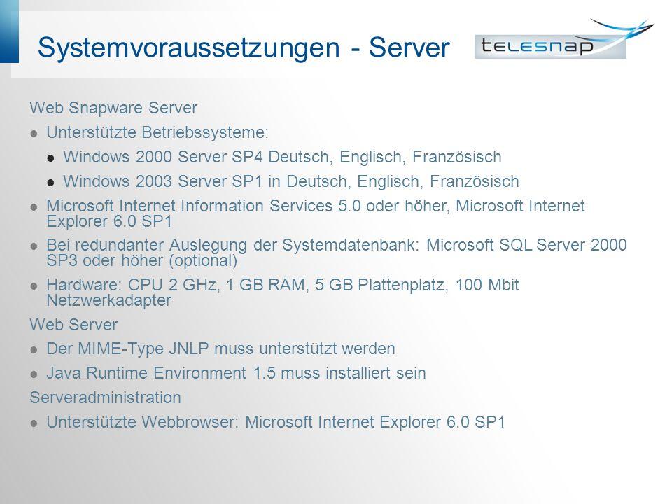 Systemvoraussetzungen - Server Web Snapware Server Unterstützte Betriebssysteme: Windows 2000 Server SP4 Deutsch, Englisch, Französisch Windows 2003 Server SP1 in Deutsch, Englisch, Französisch Microsoft Internet Information Services 5.0 oder höher, Microsoft Internet Explorer 6.0 SP1 Bei redundanter Auslegung der Systemdatenbank: Microsoft SQL Server 2000 SP3 oder höher (optional) Hardware: CPU 2 GHz, 1 GB RAM, 5 GB Plattenplatz, 100 Mbit Netzwerkadapter Web Server Der MIME-Type JNLP muss unterstützt werden Java Runtime Environment 1.5 muss installiert sein Serveradministration Unterstützte Webbrowser: Microsoft Internet Explorer 6.0 SP1