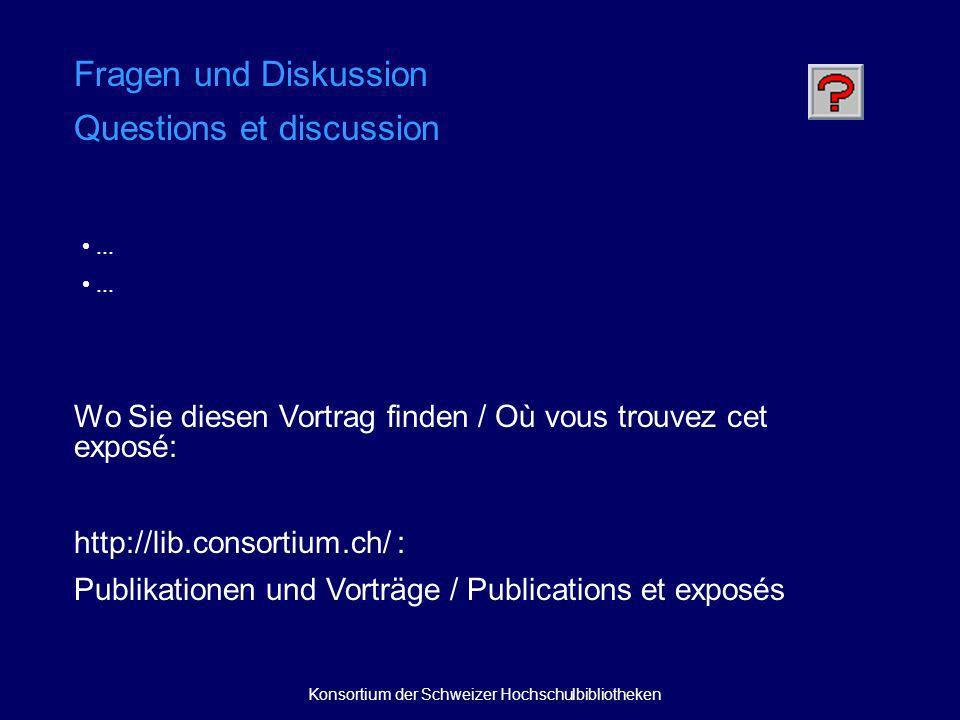 Wo Sie diesen Vortrag finden / Où vous trouvez cet exposé: http://lib.consortium.ch/ : Publikationen und Vorträge / Publications et exposés Fragen und Diskussion Questions et discussion...