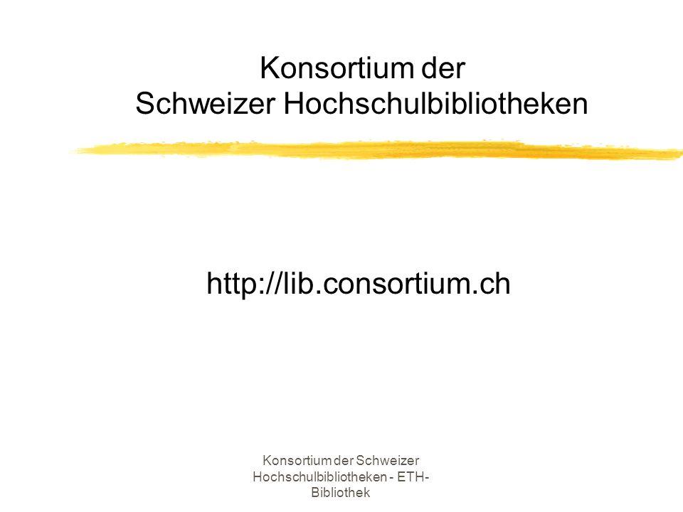 Konsortium der Schweizer Hochschulbibliotheken - ETH- Bibliothek Konsortium der Schweizer Hochschulbibliotheken http://lib.consortium.ch