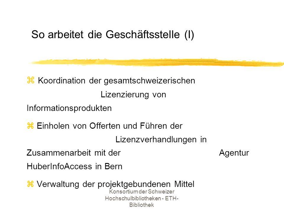 Konsortium der Schweizer Hochschulbibliotheken - ETH- Bibliothek z Lokale Vorhaltung der Daten (ERL und OVID): Zusammenarbeit mit den Standortinstitutionen z Unterhalt der mehrsprachigen Web-Site (D,F,E) z Erfahrungsaustausch mit ausländischen Konsortien z Verantwortung gegenüber dem Lenkungsausschuss So arbeitet die Geschäftsstelle (II)