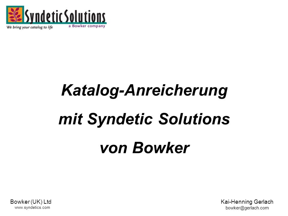 Bowker (UK) Ltd www.syndetics.com Kai-Henning Gerlach bowker@gerlach.com Katalog-Anreicherung mit Syndetic Solutions von Bowker