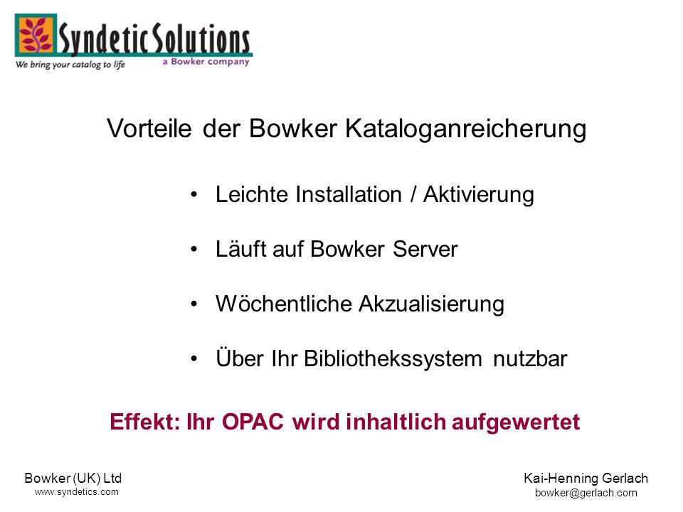 Bowker (UK) Ltd www.syndetics.com Kai-Henning Gerlach bowker@gerlach.com Leichte Installation / Aktivierung Läuft auf Bowker Server Wöchentliche Akzualisierung Über Ihr Bibliothekssystem nutzbar Vorteile der Bowker Kataloganreicherung Effekt: Ihr OPAC wird inhaltlich aufgewertet