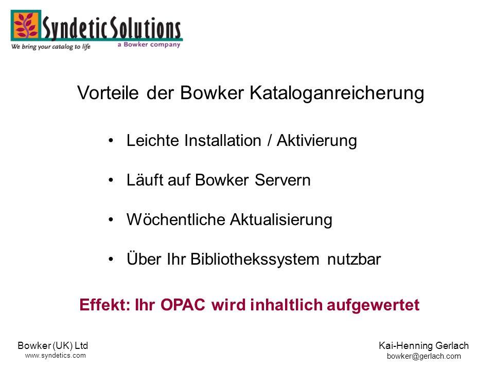 Bowker (UK) Ltd www.syndetics.com Kai-Henning Gerlach bowker@gerlach.com Leichte Installation / Aktivierung Läuft auf Bowker Servern Wöchentliche Aktualisierung Über Ihr Bibliothekssystem nutzbar Vorteile der Bowker Kataloganreicherung Effekt: Ihr OPAC wird inhaltlich aufgewertet