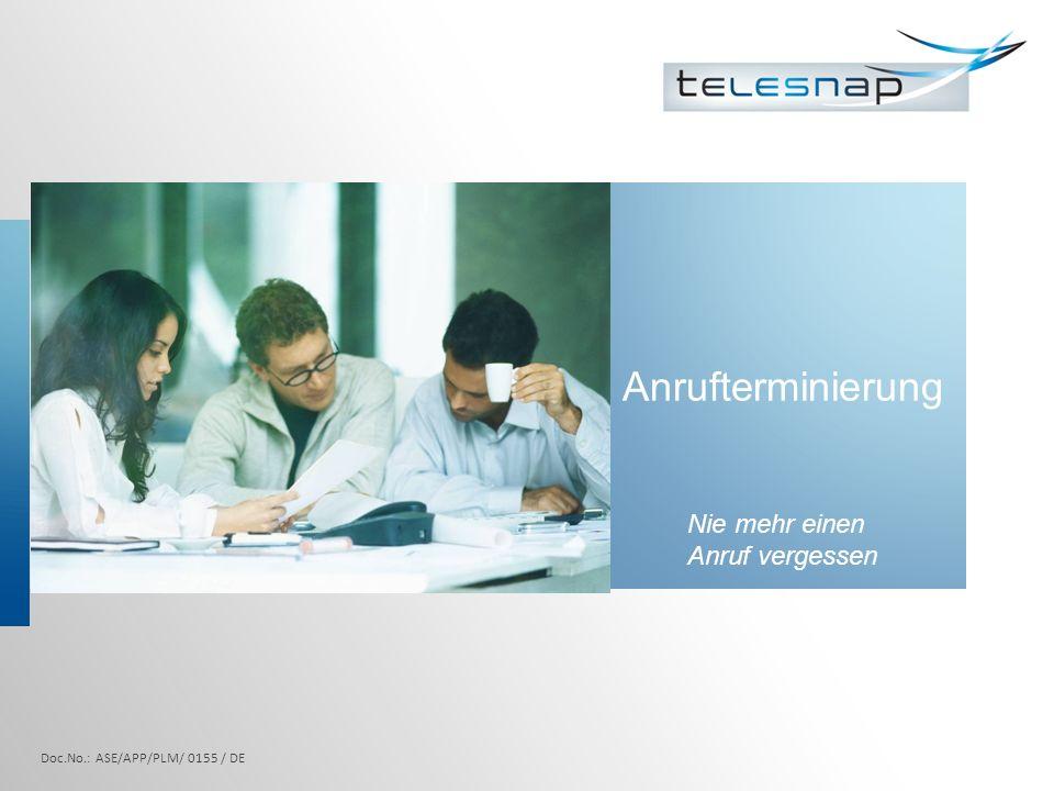 Anrufterminierung 1 Neuplanung des Gesprächs bei Nichterreichen des Teilnehmers Automatische Datenübernahme Eingabe des Anrufgrundes Keine vergessenen Rückrufe Doc.No.: ASE/APP/PLM/ 0155 / DE