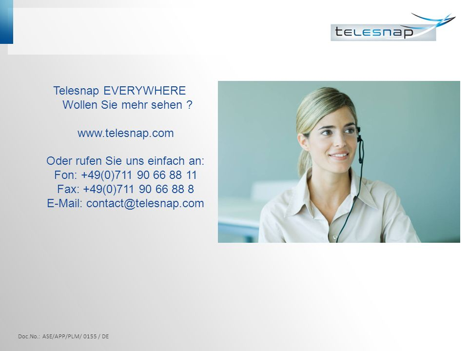 Telesnap EVERYWHERE Wollen Sie mehr sehen ? www.telesnap.com Oder rufen Sie uns einfach an: Fon: +49(0)711 90 66 88 11 Fax: +49(0)711 90 66 88 8 E-Mai