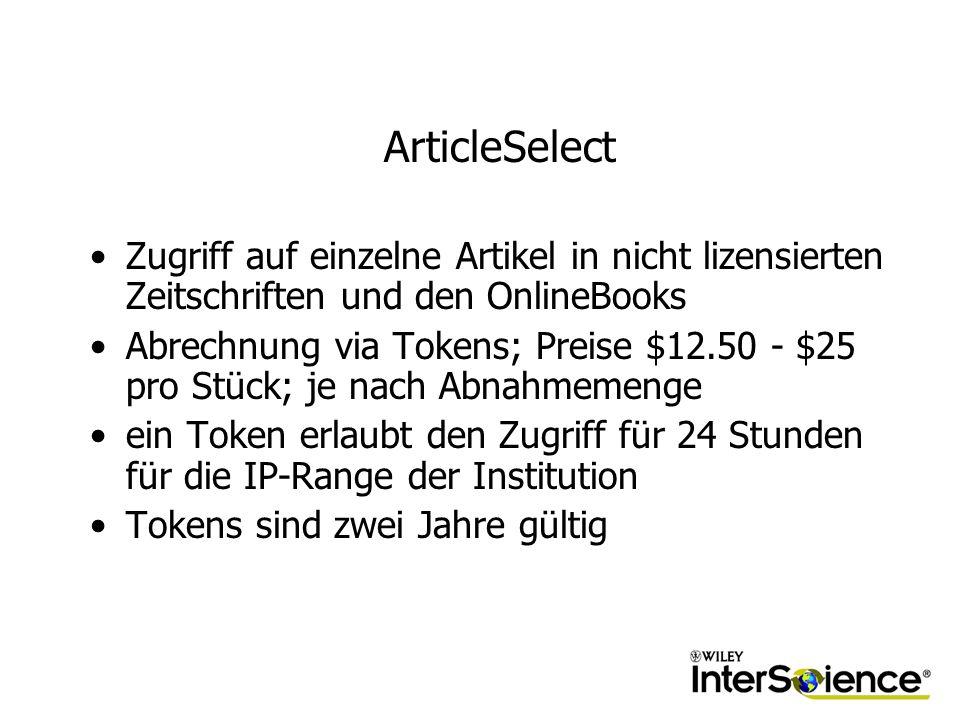 ArticleSelect Zugriff auf einzelne Artikel in nicht lizensierten Zeitschriften und den OnlineBooks Abrechnung via Tokens; Preise $12.50 - $25 pro Stück; je nach Abnahmemenge ein Token erlaubt den Zugriff für 24 Stunden für die IP-Range der Institution Tokens sind zwei Jahre gültig
