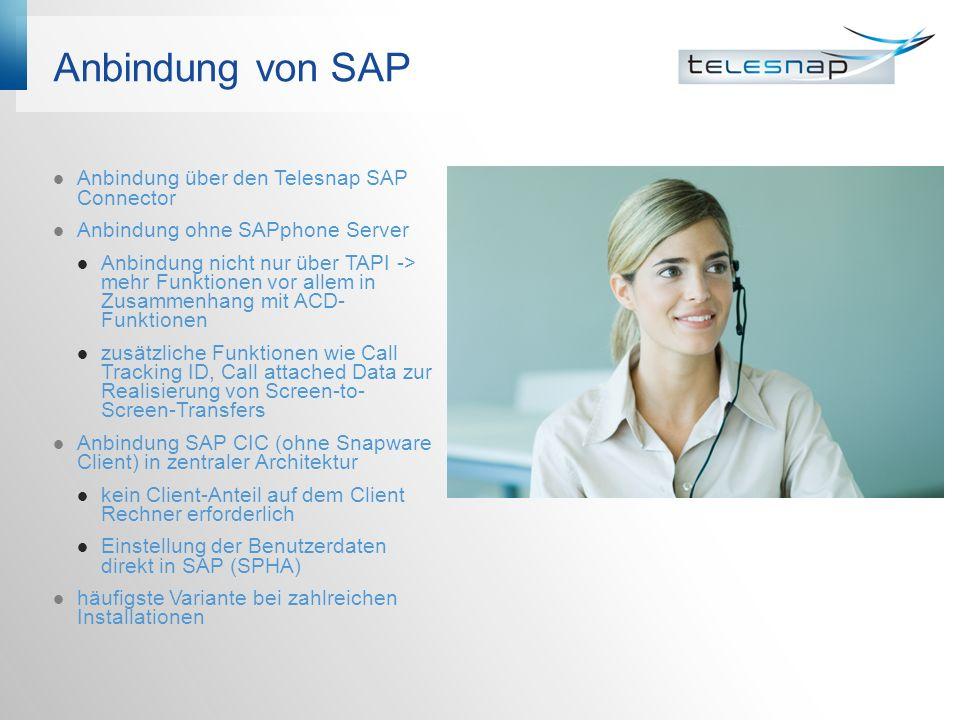 Anbindung von SAP Anbindung über den Telesnap SAP Connector Anbindung ohne SAPphone Server Anbindung nicht nur über TAPI -> mehr Funktionen vor allem in Zusammenhang mit ACD- Funktionen zusätzliche Funktionen wie Call Tracking ID, Call attached Data zur Realisierung von Screen-to- Screen-Transfers Anbindung SAP CIC (ohne Snapware Client) in zentraler Architektur kein Client-Anteil auf dem Client Rechner erforderlich Einstellung der Benutzerdaten direkt in SAP (SPHA) häufigste Variante bei zahlreichen Installationen