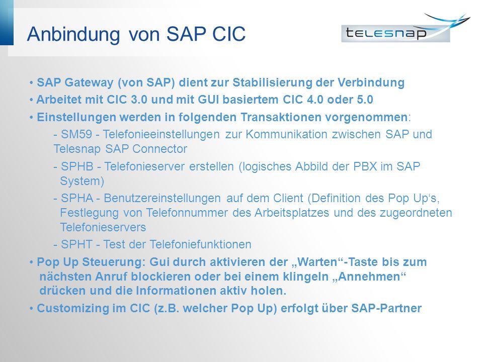 Anbindung von SAP CIC SAP Gateway (von SAP) dient zur Stabilisierung der Verbindung Arbeitet mit CIC 3.0 und mit GUI basiertem CIC 4.0 oder 5.0 Einstellungen werden in folgenden Transaktionen vorgenommen: - SM59 - Telefonieeinstellungen zur Kommunikation zwischen SAP und Telesnap SAP Connector - SPHB - Telefonieserver erstellen (logisches Abbild der PBX im SAP System) - SPHA - Benutzereinstellungen auf dem Client (Definition des Pop Ups, Festlegung von Telefonnummer des Arbeitsplatzes und des zugeordneten Telefonieservers - SPHT - Test der Telefoniefunktionen Pop Up Steuerung: Gui durch aktivieren der Warten-Taste bis zum nächsten Anruf blockieren oder bei einem klingeln Annehmen drücken und die Informationen aktiv holen.