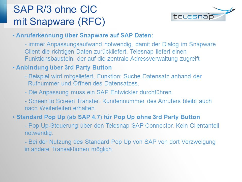 Architektur mit 3rd Party Button (RFC) LAN PBX CTI Server Snapware Server SAP-Gateway lokal SAPRFC.INI SAP Applikation SAP Logon ID CTI-Link SAP GUI Statusanzeige DNIS Agenten- Arbeitsplatz SAP- Application Server RFC CSTA/ TAPI Partnerleiste 3rd Party-Button Snapware Client Telesnap SAP Connector
