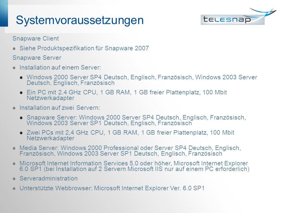 Systemvoraussetzungen Snapware Client Siehe Produktspezifikation für Snapware 2007 Snapware Server Installation auf einem Server: Windows 2000 Server SP4 Deutsch, Englisch, Französisch, Windows 2003 Server Deutsch, Englisch, Französisch Ein PC mit 2.4 GHz CPU, 1 GB RAM, 1 GB freier Plattenplatz, 100 Mbit Netzwerkadapter Installation auf zwei Servern: Snapware Server: Windows 2000 Server SP4 Deutsch, Englisch, Französisch, Windows 2003 Server SP1 Deutsch, Englisch, Französisch Zwei PCs mit 2,4 GHz CPU, 1 GB RAM, 1 GB freier Plattenplatz, 100 Mbit Netzwerkadapter Media Server: Windows 2000 Professional oder Server SP4 Deutsch, Englisch, Französisch, Windows 2003 Server SP1 Deutsch, Englisch, Französisch Microsoft Internet Information Services 5.0 oder höher, Microsoft Internet Explorer 6.0 SP1 (bei Installation auf 2 Servern Microsoft IIS nur auf einem PC erforderlich) Serveradministration Unterstützte Webbrowser: Microsoft Internet Explorer Ver.