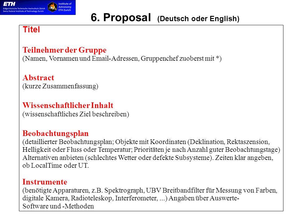 6. Proposal (Deutsch oder English) Titel Teilnehmer der Gruppe (Namen, Vornamen und Email-Adressen, Gruppenchef zuoberst mit *) Abstract (kurze Zusamm