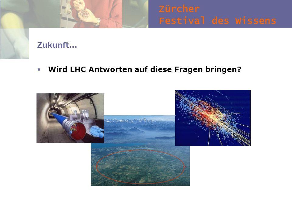 Zürcher Festival des Wissens Zukunft... Wird LHC Antworten auf diese Fragen bringen?
