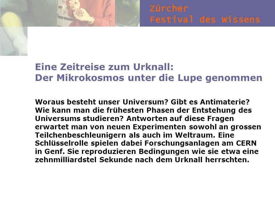 Zürcher Festival des Wissens Eine Zeitreise zum Urknall: Der Mikrokosmos unter die Lupe genommen Woraus besteht unser Universum? Gibt es Antimaterie?